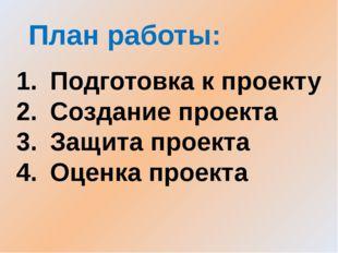 План работы: Подготовка к проекту Создание проекта Защита проекта Оценка прое