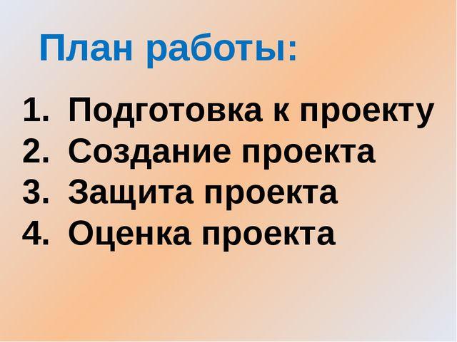 План работы: Подготовка к проекту Создание проекта Защита проекта Оценка прое...