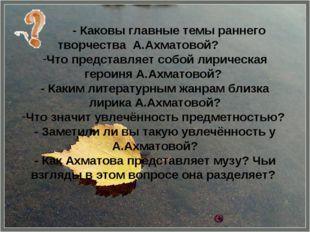 - Каковы главные темы раннего творчества А.Ахматовой? Что представляет собой