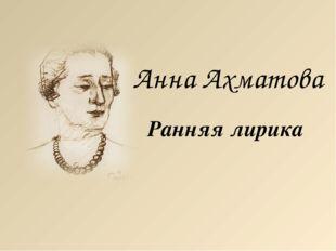 Анна Ахматова Ранняя лирика