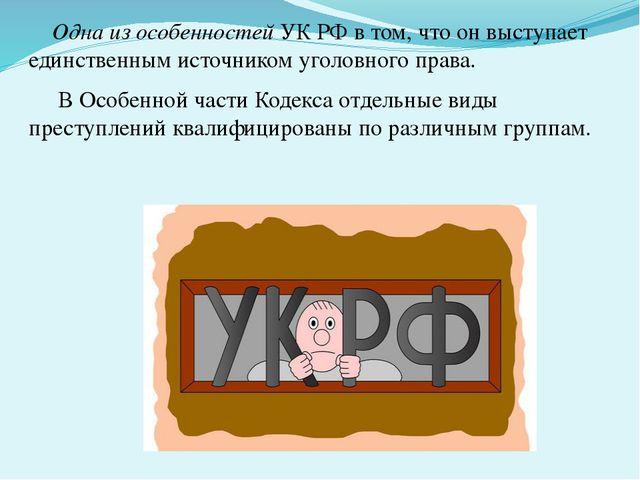 Одна из особенностейУК РФ в том, что он выступает единственным источником...