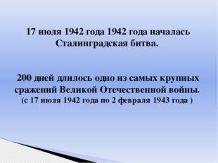 17 июля 1942 года 1942 года началась Сталинградская битва. 200 дней длилось о
