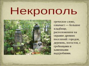 греческое слово, означает — большое кладбище, расположенное на окраине древни