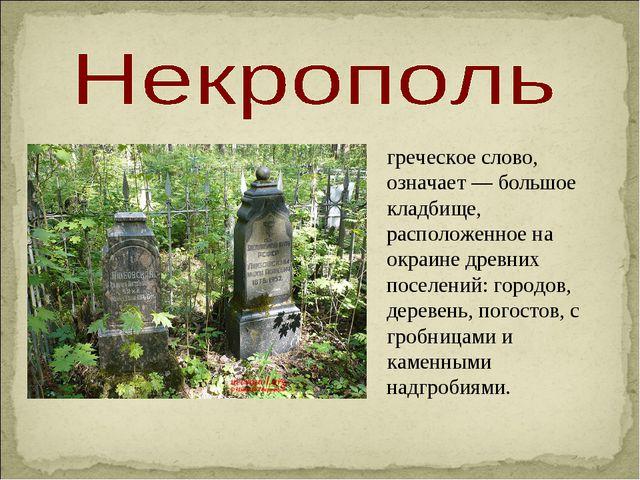 греческое слово, означает — большое кладбище, расположенное на окраине древни...