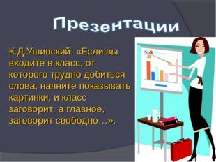 К.Д.Ушинский: «Если вы входите в класс, от которого трудно добиться слова, на