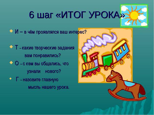 6 шаг «ИТОГ УРОКА» И – в чём проявлялся ваш интерес? Т – какие творческие зад...