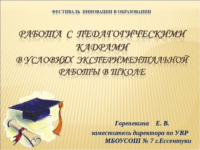 Горепекина Е. В. заместитель директора по УВР МБОУСОШ № 7 г.Ессентуки