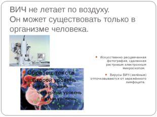 ВИЧ не летает по воздуху. Он может существовать только в организме человека.