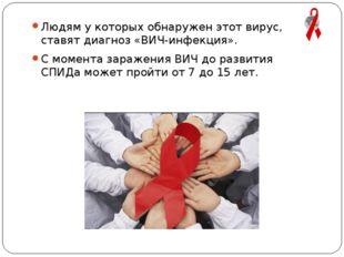 Людям у которых обнаружен этот вирус, ставят диагноз «ВИЧ-инфекция». С момент
