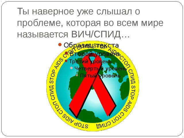 Ты наверное уже слышал о проблеме, которая во всем мире называется ВИЧ/СПИД…