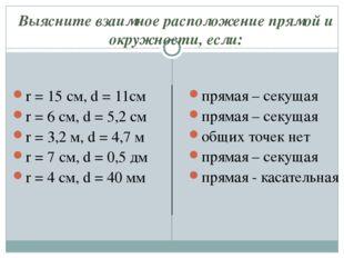 Выясните взаимное расположение прямой и окружности, если: r = 15 см, d = 11см
