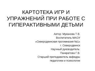КАРТОТЕКА ИГР И УПРАЖНЕНИЙ ПРИ РАБОТЕ С ГИПЕРАКТИВНЫМИ ДЕТЬМИ Автор: Муханова
