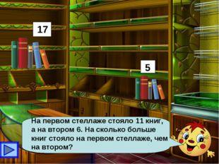 На первом стеллаже стояло 11 книг, а на втором 6. На сколько больше книг стоя