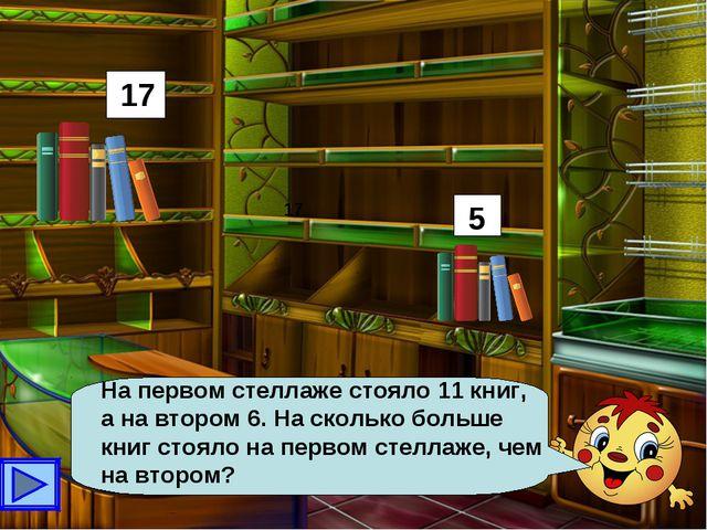 На первом стеллаже стояло 11 книг, а на втором 6. На сколько больше книг стоя...