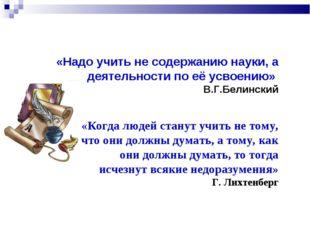 «Надо учить не содержанию науки, а деятельности по её усвоению» В.Г.Белинский
