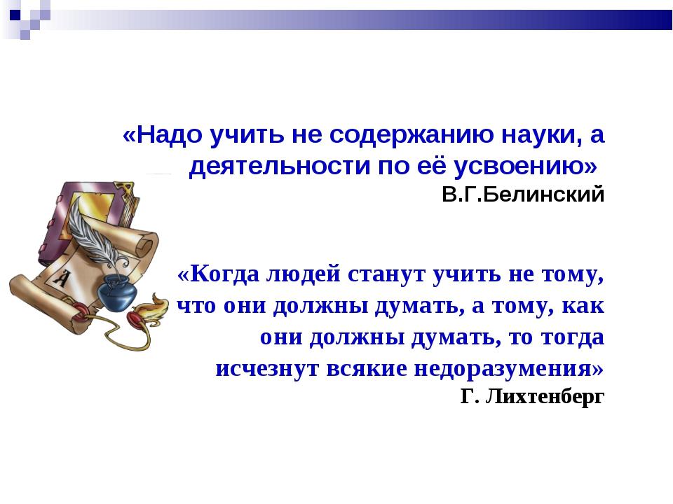 «Надо учить не содержанию науки, а деятельности по её усвоению» В.Г.Белинский...