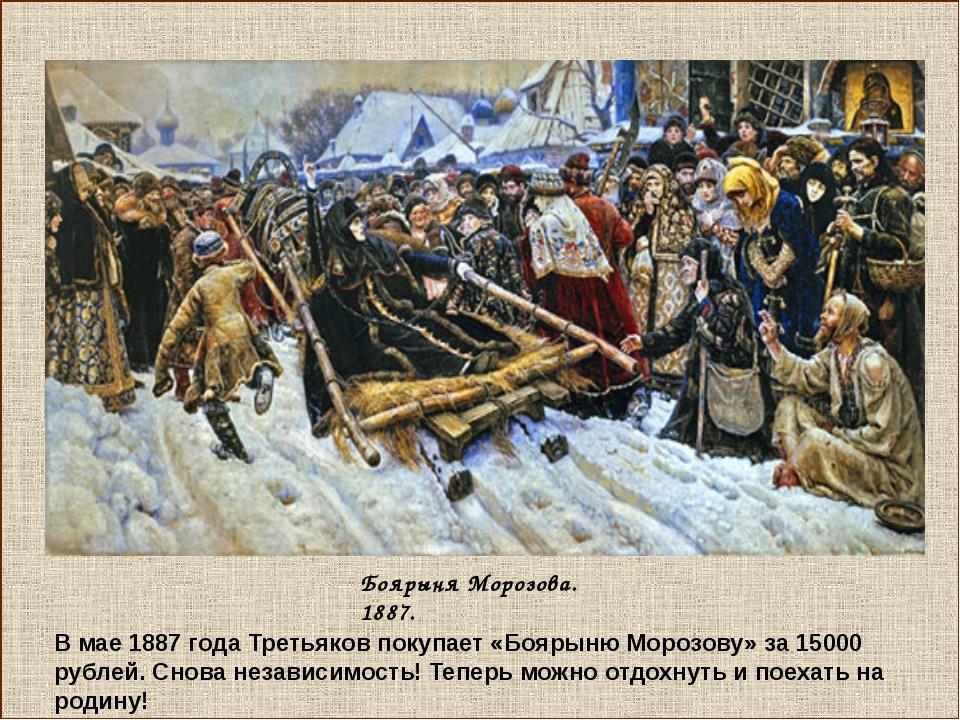 Боярыня Морозова. 1887. В мае 1887 года Третьяков покупает «Боярыню Морозову...
