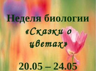 Неделя биологии «Сказки о цветах» 20.05 – 24.05