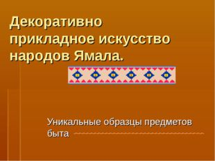 Декоративно прикладное искусство народов Ямала. Уникальные образцы предметов