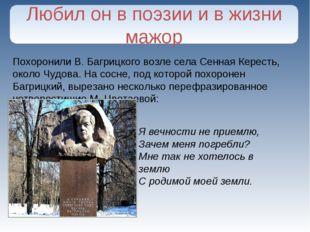 Похоронили В. Багрицкого возле села Сенная Кересть, около Чудова. На сосне, п