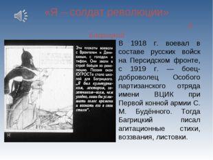 «Я – солдат революции» Э. Багрицкий В 1918 г. воевал в составе русских войск