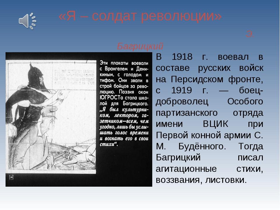 «Я – солдат революции» Э. Багрицкий В 1918 г. воевал в составе русских войск...