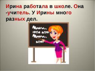 Ирина работала в школе. Она -учитель. У Ирины много разных дел.