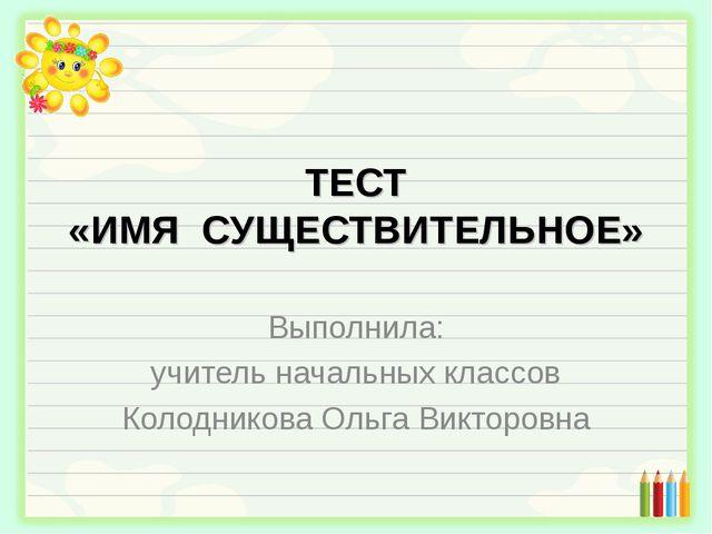 ТЕСТ «ИМЯ СУЩЕСТВИТЕЛЬНОЕ» Выполнила: учитель начальных классов Колодникова О...