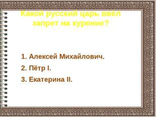 Какой русский царь ввёл запрет на курение? 1. Алексей Михайлович. 2. Пётр I.