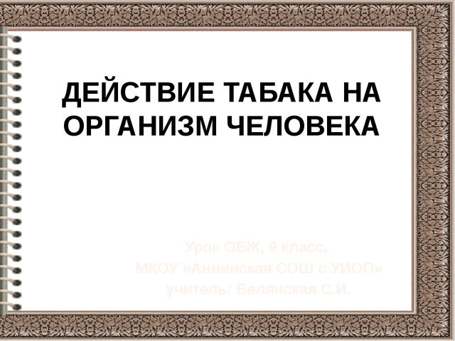 ДЕЙСТВИЕ ТАБАКА НА ОРГАНИЗМ ЧЕЛОВЕКА Урок ОБЖ, 9 класс, МКОУ «Аннинская СОШ с...