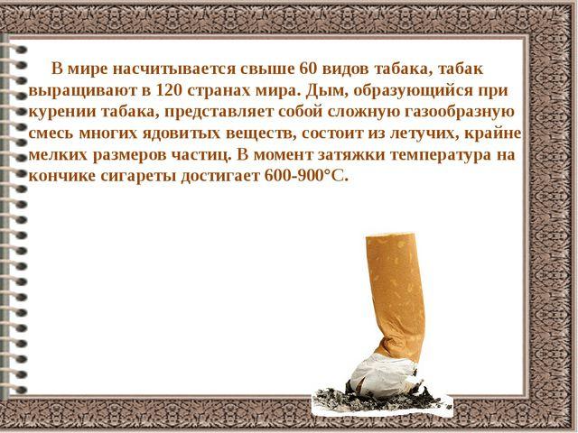 В мире насчитывается свыше 60 видов табака, табак выращивают в 120 странах м...