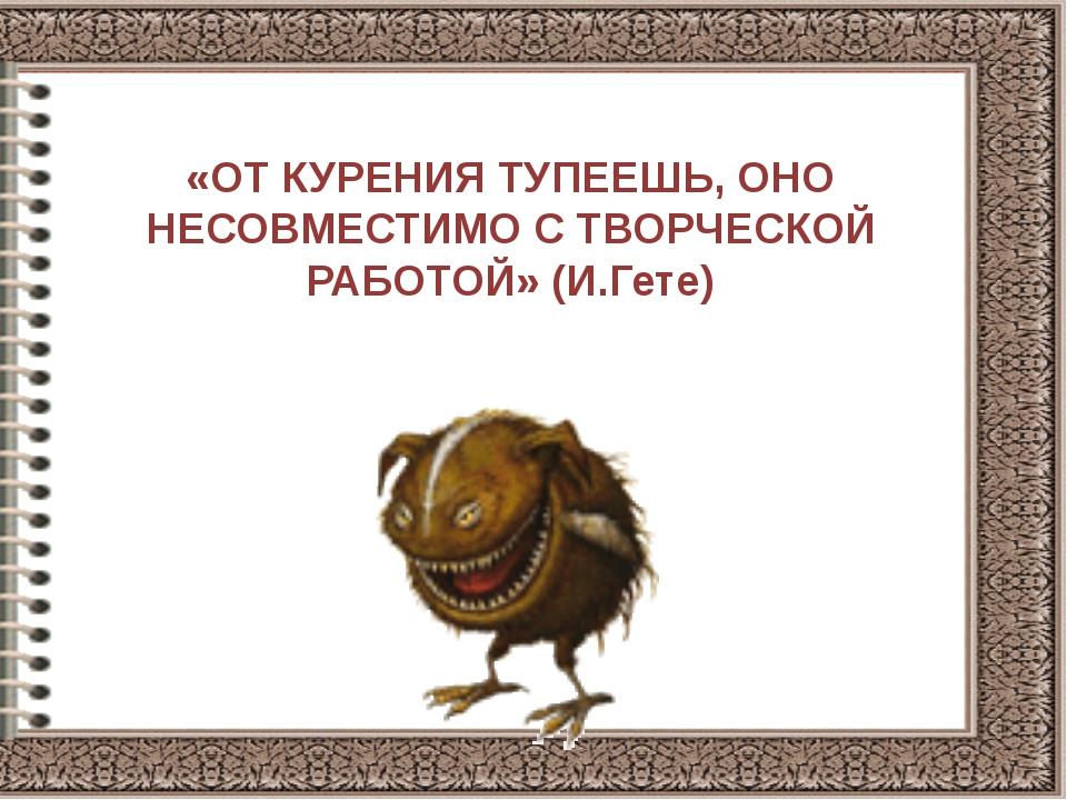 «ОТ КУРЕНИЯ ТУПЕЕШЬ, ОНО НЕСОВМЕСТИМО С ТВОРЧЕСКОЙ РАБОТОЙ» (И.Гете)
