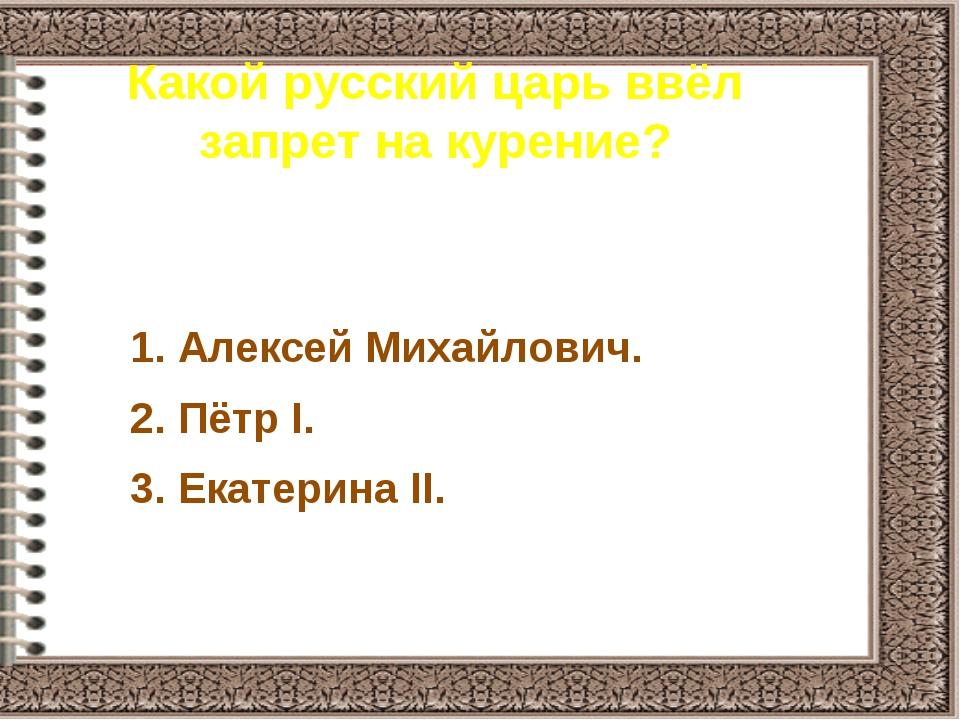 Какой русский царь ввёл запрет на курение? 1. Алексей Михайлович. 2. Пётр I....