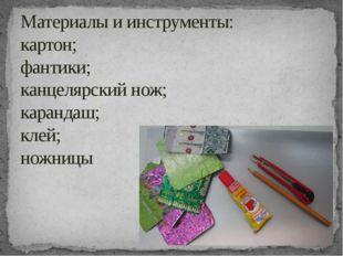 Материалы и инструменты: картон; фантики; канцелярский нож; карандаш; клей; н