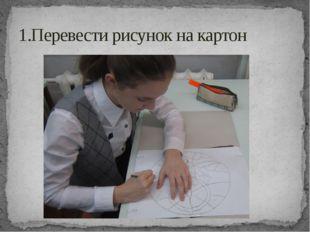 1.Перевести рисунок на картон