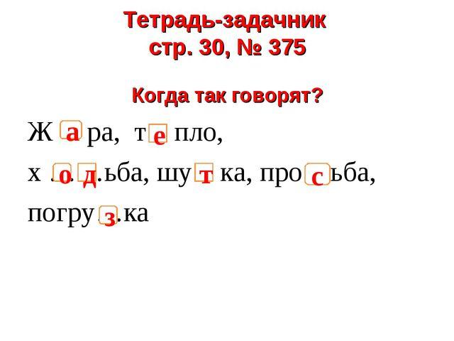 Тетрадь-задачник стр. 30, № 375 Когда так говорят? Ж ра, т пло, х ……ьба, шу к...