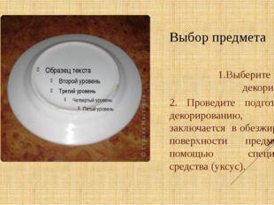 Выбор предмета 1.Выберите предмет декорирования 2. Проведите подготовку к дек