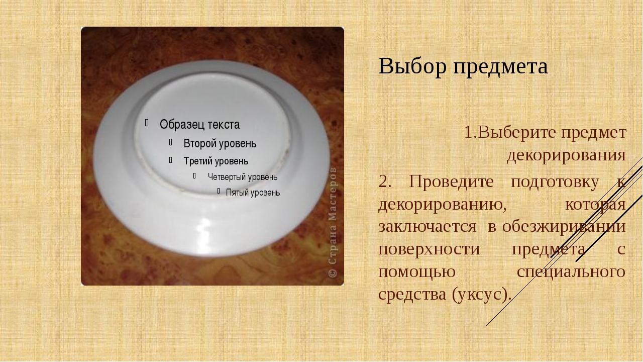 Выбор предмета 1.Выберите предмет декорирования 2. Проведите подготовку к дек...