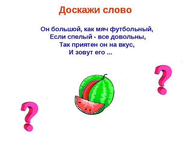 Доскажи слово Он большой, как мяч футбольный, Если спелый - все довольны, Так...