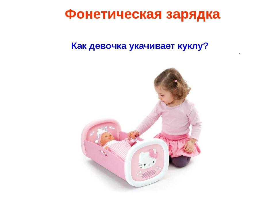 Как девочка укачивает куклу? Фонетическая зарядка