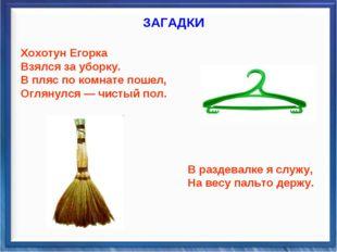 ЗАГАДКИ Хохотун Егорка Взялся за уборку. В пляс по комнате пошел, Оглянулся —