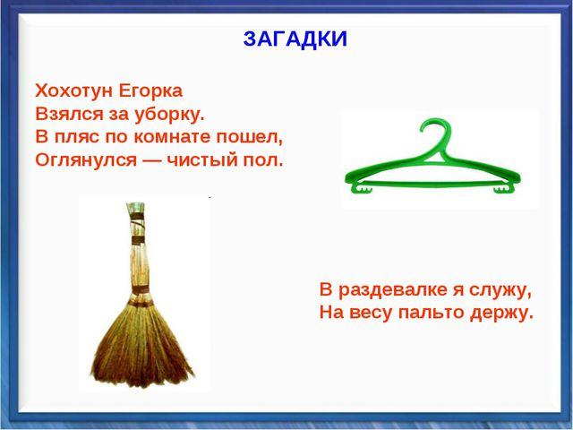 ЗАГАДКИ Хохотун Егорка Взялся за уборку. В пляс по комнате пошел, Оглянулся —...