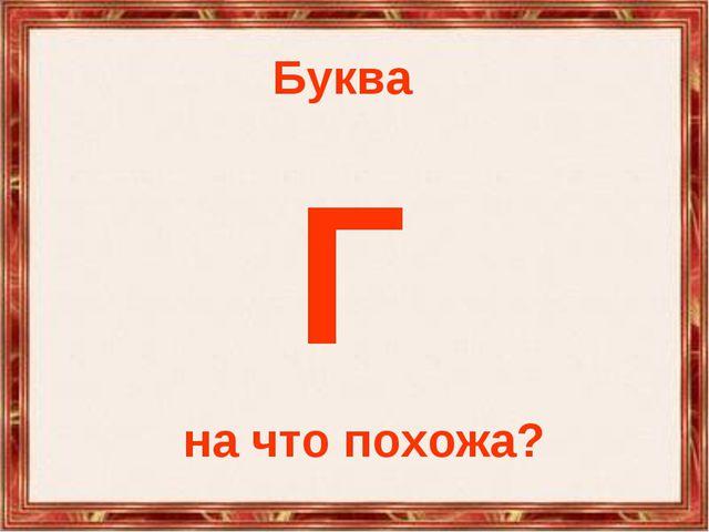 Буква Г на что похожа?