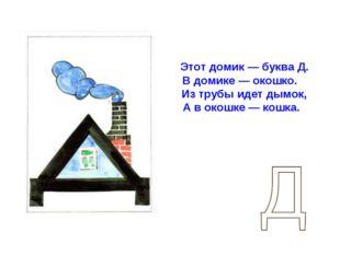 Этот домик — буква Д. В домике — окошко. Из трубы идет дымок, А в окошке — к