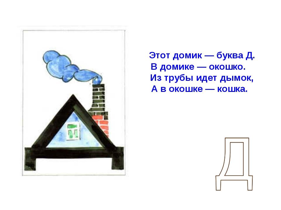 Этот домик — буква Д. В домике — окошко. Из трубы идет дымок, А в окошке — к...