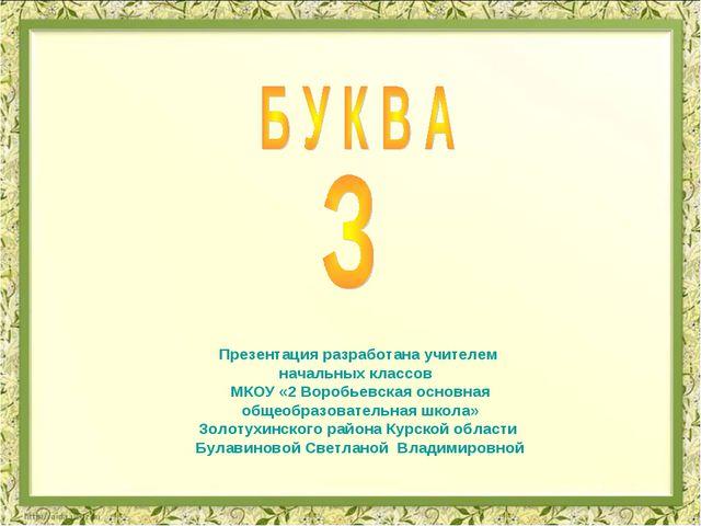 Презентация разработана учителем начальных классов МКОУ «2 Воробьевская основ...