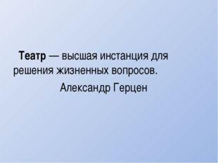 Театр— высшая инстанция для решения жизненных вопросов. Александр Герцен