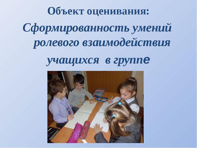 Объект оценивания: Сформированность умений ролевого взаимодействия учащихся в...