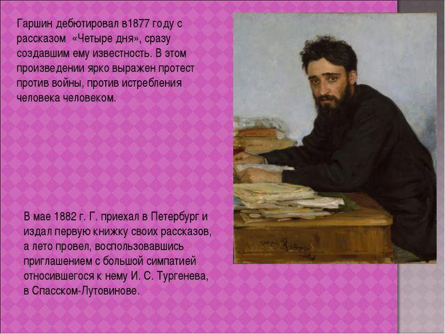 Гаршин дебютировал в1877 году с рассказом «Четыре дня», сразу создавшим ему и...