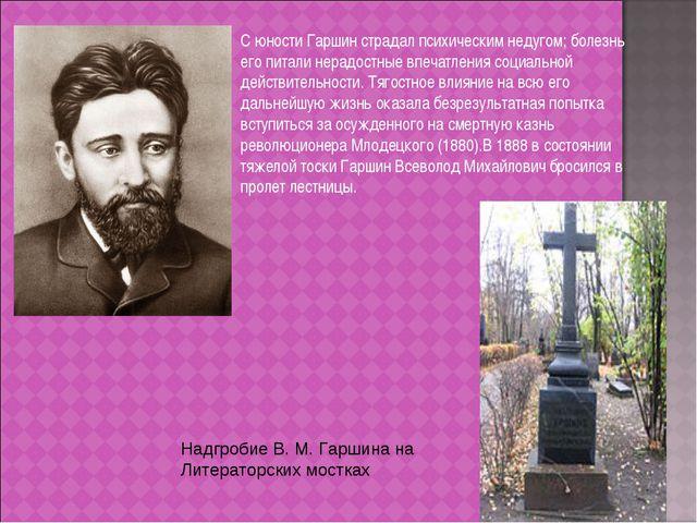 С юности Гаршин страдал психическим недугом; болезнь его питали нерадостные в...